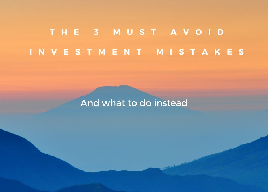 The 3 MUST avoid investment mistakes – And what to do instead
