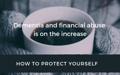 Dementia and financial abuse are on the increase – HOW TO PROTECT YOURSELF