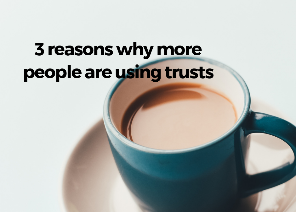 3 reasons why more people are using trusts